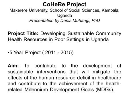CoHeRe Project Makerere University, School of Social Sciences, Kampala, Uganda Presentation by Denis Muhangi, PhD Project Title: Developing Sustainable.