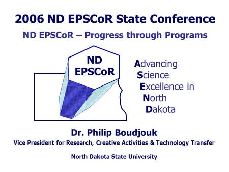 ND EPSCoR Dr. Philip Boudjouk Advancing Science Excellence in North Dakota Vice President for Research, Creative Activities & Technology Transfer North.