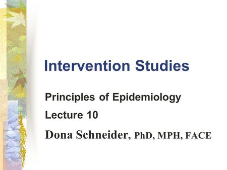 Intervention Studies Principles of Epidemiology Lecture 10 Dona Schneider, PhD, MPH, FACE.