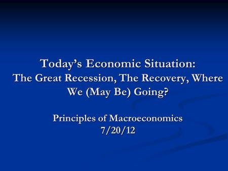 Today's Economic Situation: The Great Recession, The Recovery, Where We (May Be) Going? Principles of Macroeconomics 7/20/12.