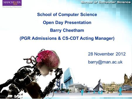 1 School of Computer Science Open Day Presentation Barry Cheetham (PGR Admissions & CS-CDT Acting Manager) 28 November 2012