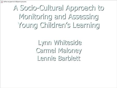 A Socio-Cultural Approach to Monitoring and Assessing Young Children's Learning Lynn Whiteside Carmel Maloney Lennie Barblett.