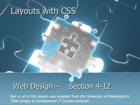 "Layouts with CSS Web Design – Section 4-12 Part or all of this lesson was adapted from the University of Washington's ""Web Design & Development I"" Course."