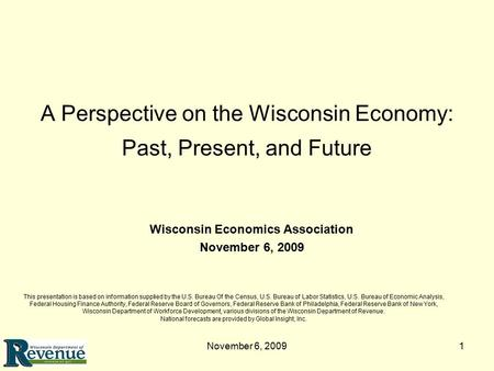 November 6, 20091 A Perspective on the Wisconsin Economy: Past, Present, and Future This presentation is based on information supplied by the U.S. Bureau.