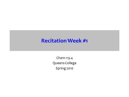 Recitation Week #1 Chem 113.4 Queens College Spring 2010.
