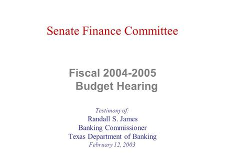 Senate Finance Committee Fiscal 2004-2005 Budget Hearing Testimony of: Randall S. James Banking Commissioner Texas Department of Banking February 12, 2003.