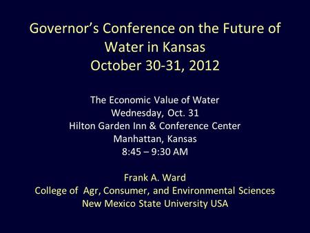 Governor's Conference on the Future of Water in Kansas October 30-31, 2012 The Economic Value of Water Wednesday, Oct. 31 Hilton Garden Inn & Conference.