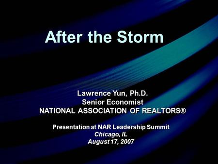Presentation at NAR Leadership Summit Chicago, IL August 17, 2007 Presentation at NAR Leadership Summit Chicago, IL August 17, 2007 Lawrence Yun, Ph.D.