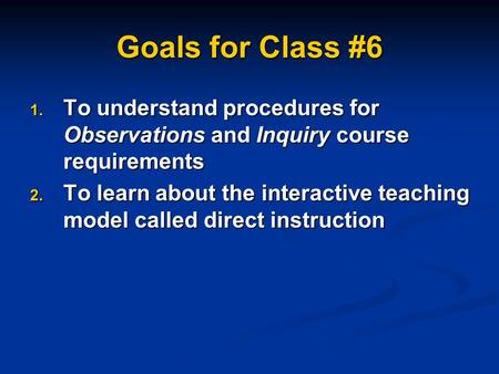 Goals for Class #6 1. To understand procedures for Observations and Inquiry course requirements 2. To learn about the interactive teaching model called.