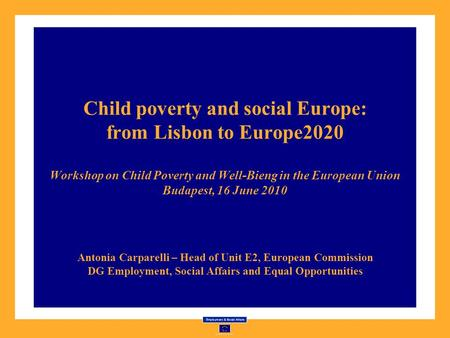 Child poverty and social Europe: from Lisbon to Europe2020 Workshop on Child Poverty and Well-Bieng in the European Union Budapest, 16 June 2010 Antonia.