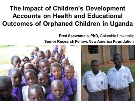 Of Orphaned Children in Uganda The Impact of Children's Development Accounts on Health and Educational Outcomes of Orphaned Children in Uganda Fred Ssewamala,