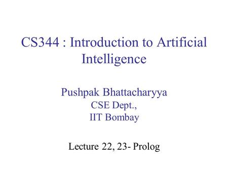 CS344 : Introduction to Artificial Intelligence Pushpak Bhattacharyya CSE Dept., IIT Bombay Lecture 22, 23- Prolog.