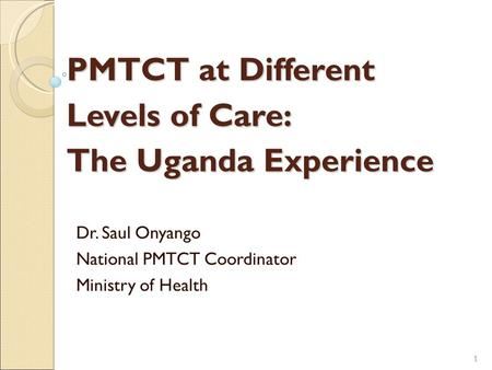 PMTCT at Different Levels of Care: The Uganda Experience Dr. Saul Onyango National PMTCT Coordinator Ministry of Health 1 1.