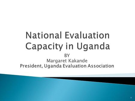 BY Margaret Kakande President, Uganda Evaluation Association 1.