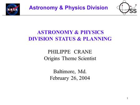 1 Astronomy & Physics Division ASTRONOMY & PHYSICS DIVISION STATUS & PLANNING PHILIPPE CRANE Origins Theme Scientist Baltimore, Md. February 26, 2004.