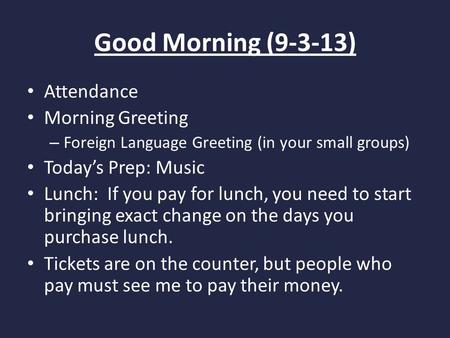 Good Morning (9-3-13) Attendance Morning Greeting – Foreign Language Greeting (in your small groups) Today's Prep: Music Lunch: If you pay for lunch, you.