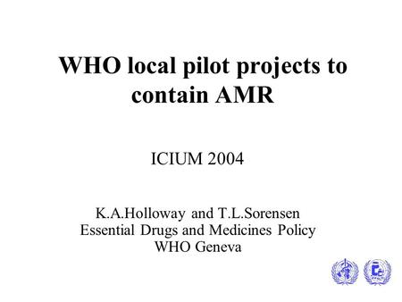WHO local pilot projects to contain AMR ICIUM 2004 K.A.Holloway and T.L.Sorensen Essential Drugs and Medicines Policy WHO Geneva.