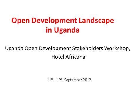 Open Development Landscape in Uganda Uganda Open Development Stakeholders Workshop, Hotel Africana 11 th - 12 th September 2012.