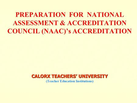 CALORX TEACHERS' UNIVERSITY PREPARATION FOR NATIONAL ASSESSMENT & ACCREDITATION COUNCIL (NAAC)'s ACCREDITATION CALORX TEACHERS' UNIVERSITY (Teacher Education.