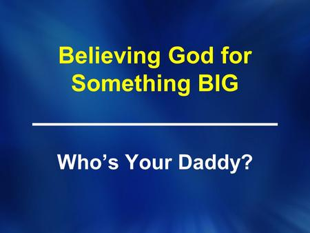 Believing God for Something BIG Who's Your Daddy?.