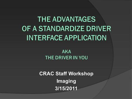 CRAC Staff Workshop Imaging 3/15/2011 THE ADVANTAGES OF A STANDARDIZE DRIVER INTERFACE APPLICATION AKA THE DRIVER IN YOU.