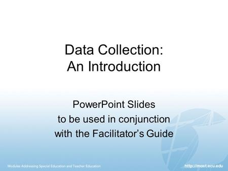 <strong>Data</strong> <strong>Collection</strong>: An Introduction PowerPoint Slides to be used in conjunction with the Facilitator's Guide.