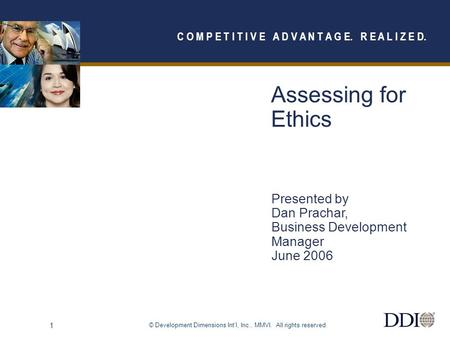 © Development Dimensions Int'l, Inc., MMVI. All rights reserved. 1 Assessing for Ethics Presented by Dan Prachar, Business Development Manager June 2006.