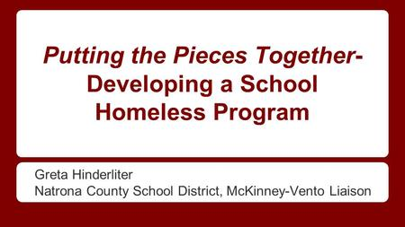 Putting the Pieces Together- Developing a School Homeless Program Greta Hinderliter Natrona County School District, McKinney-Vento Liaison.
