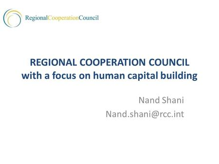 REGIONAL COOPERATION COUNCIL with a focus on human capital building Nand Shani