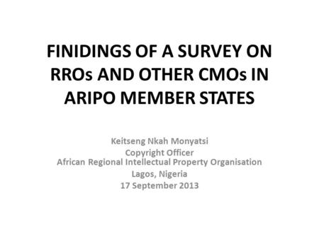 FINIDINGS OF A SURVEY ON RROs AND OTHER CMOs IN ARIPO MEMBER STATES Keitseng Nkah Monyatsi Copyright Officer African Regional Intellectual Property Organisation.