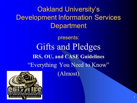 "1 Oakland University's Development Information Services Department presents: Gifts and Pledges IRS, OU, and CASE Guidelines ""Everything You Need to Know"""