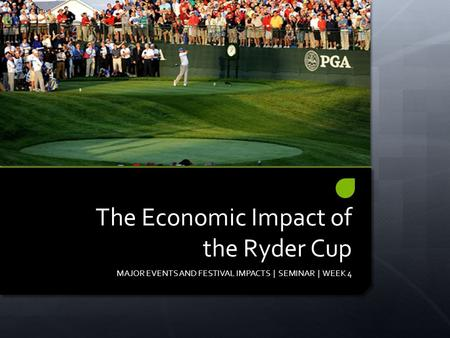 The Economic Impact of the Ryder Cup MAJOR EVENTS AND FESTIVAL IMPACTS | SEMINAR | WEEK 4.