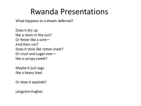 Rwanda Presentations What happens to a dream deferred? Does it dry up like a raisin in the sun? Or fester like a sore— And then run? Does it stink like.