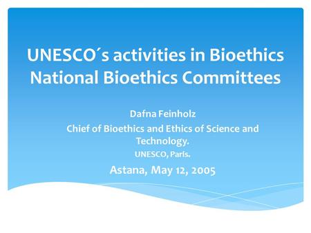 UNESCO´s activities in Bioethics National Bioethics Committees Dafna Feinholz Chief of Bioethics and Ethics of Science and Technology. UNESCO, Paris. Astana,