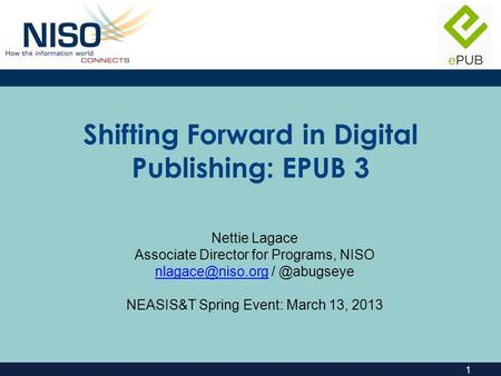 1 Shifting Forward in Digital Publishing: EPUB 3 Nettie Lagace Associate Director for Programs, NISO NEASIS&T.