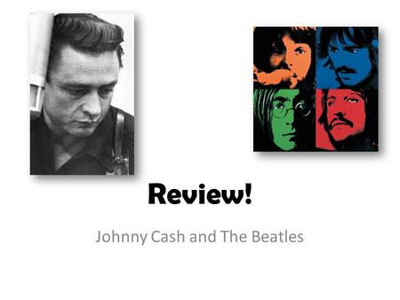Review! Johnny Cash and The Beatles. Johnny Cash What State was Johnny Cash Born in? – Arkansas What was Johnny Cash's original name? – J.R. Cash Why.