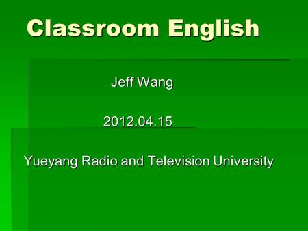 Classroom English Jeff Wang Jeff Wang 2012.04.15 2012.04.15 Yueyang Radio and Television University.
