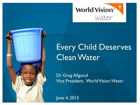 Every Child Deserves Clean Water Dr Greg Allgood Vice President, World Vision Water June 4, 2015.