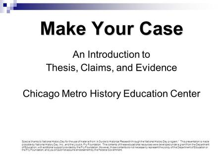 Make Your Case An Introduction to Thesis, Claims, and Evidence Chicago Metro History Education Center Special thanks to National History Day for the use.