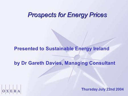 Prospects for Energy Prices Presented to Sustainable Energy Ireland by Dr Gareth Davies, Managing Consultant Thursday July 22nd 2004.