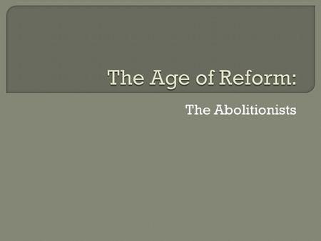 The Abolitionists.  The spirit of reform that swept the United States in the early 1800s included the efforts of abolitionists, reformers who worked.