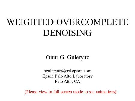 WEIGHTED OVERCOMPLETE DENOISING Onur G. Guleryuz Epson Palo Alto Laboratory Palo Alto, CA (Please view in full screen mode to see.