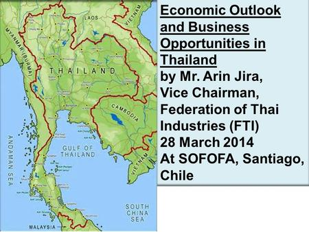 Economic Outlook and Business Opportunities in Thailand by Mr. Arin Jira, Vice Chairman, Federation of Thai Industries (FTI) 28 March 2014 At SOFOFA, Santiago,