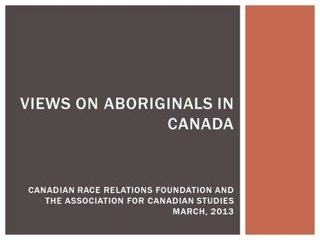 VIEWS ON ABORIGINALS IN CANADA CANADIAN RACE RELATIONS FOUNDATION AND THE ASSOCIATION FOR CANADIAN STUDIES MARCH, 2013.