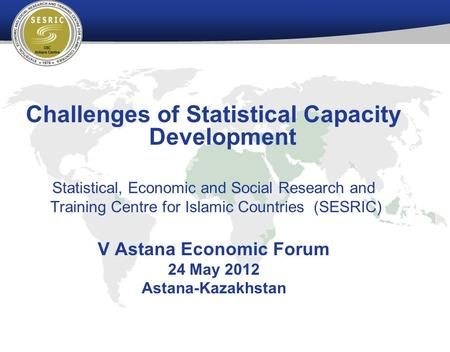 Challenges of Statistical Capacity Development Statistical, Economic and Social Research and Training Centre for Islamic Countries (SESRIC) V Astana Economic.