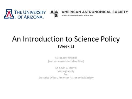 An Introduction to Science Policy (Week 1) Astronomy 408/508 (and var. cross-listed identifiers) Dr. Kevin B. Marvel Visiting Faculty And Executive Officer,