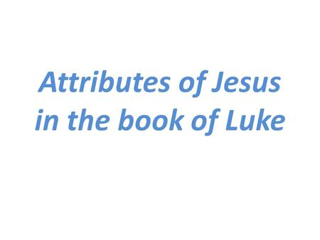 Attributes of Jesus in the book of Luke. Attributes of God As we consider the attributes of Jesus, it is important to keep in mind some of the attributes.