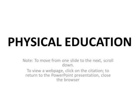 PHYSICAL EDUCATION Note: To move from one slide to the next, scroll down. To view a webpage, click on the citation; to return to the PowerPoint presentation,