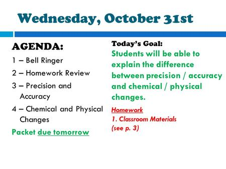 Wednesday, October 31st AGENDA: 1 – Bell Ringer 2 – Homework Review 3 – Precision and Accuracy 4 – Chemical and Physical Changes Packet due tomorrow Today's.