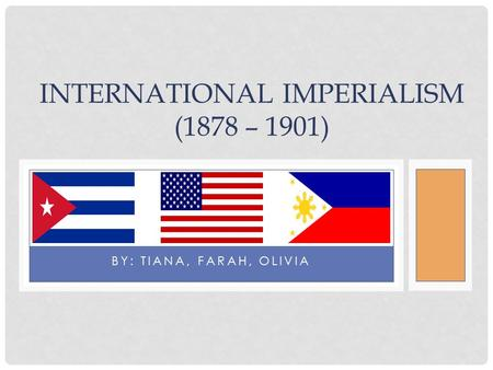 BY: TIANA, FARAH, OLIVIA INTERNATIONAL IMPERIALISM (1878 – 1901)
